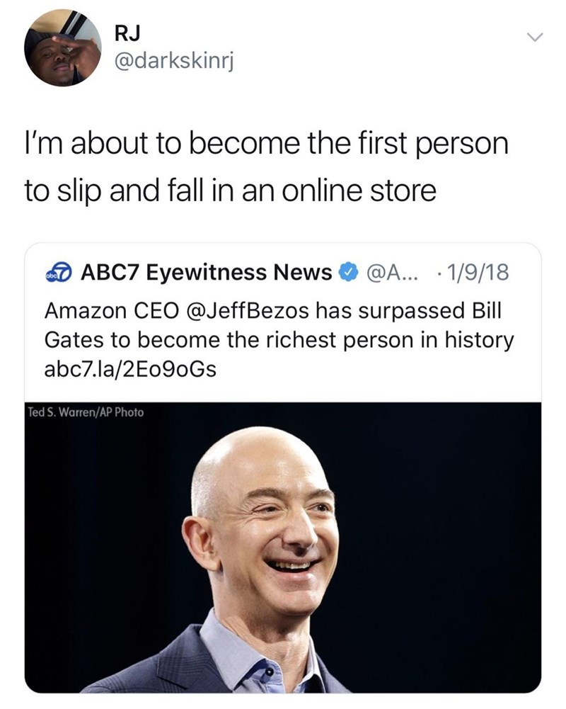 Text - RJ @darkskinrj I'm about to become the first person to slip and fall in an online store ABC7 Eyewitness News @A... 1/9/18 obc Amazon CEO @JeffBezos has surpassed Bill Gates to become the richest person in history abc7.la/2E090GS Ted S. Warren/AP Photo