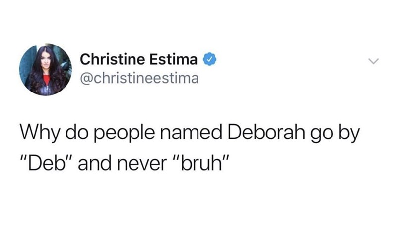"""Text - Christine Estima @christineestima Why do people named Deborah go by """"Deb"""" and never """"bruh"""""""