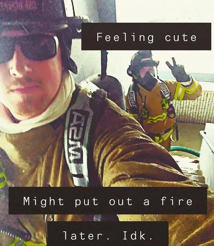 meme - Selfie - Feeling cute Might put out a fire 1 ater. Idk. e