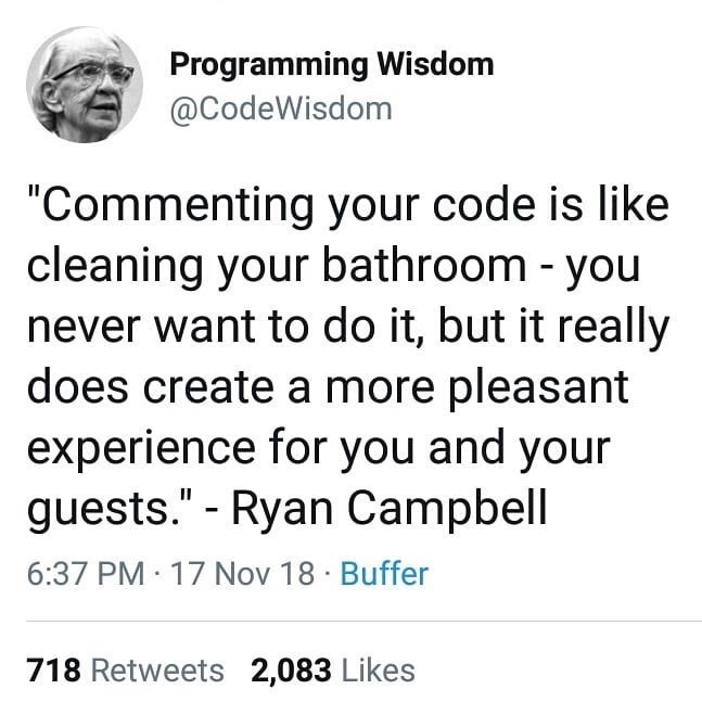 "Text - Programming Wisdom @CodeWisdom ""Commenting your code is like cleaning your bathroom - you never want to do it, but it really does create a more pleasant experience for you and your guests."" - Ryan Campbell 6:37 PM 17 Nov 18 Buffer 718 Retweets 2,083 Likes"
