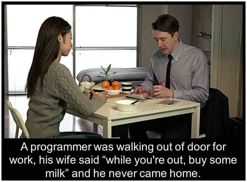 "Conversation - A programmer was walking out of door for work, his wife said ""while you're out, buy some milk"" and he never came home."