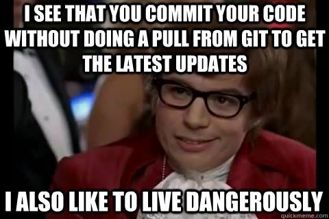 Internet meme - ISEE THAT YOU COMMIT YOUR CODE WITHOUT DOING A PULL FROM GIT TO GET THE LATEST UPDATES IALSO LIKE TO LIVE DANGEROUSLY quickmeme.com