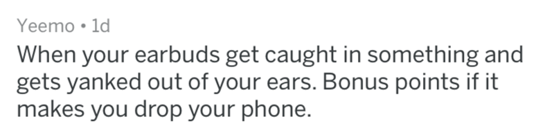 Text - Yeemo 1d When your earbuds get caught in something and gets yanked out of your ears. Bonus points if it makes you drop your phone.