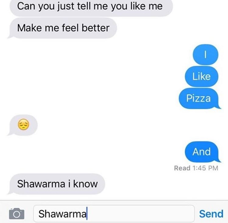 Text - Can you just tell me you like me Make me feel better Like Pizza And Read 1:45 PM Shawarma i know Shawarma Send