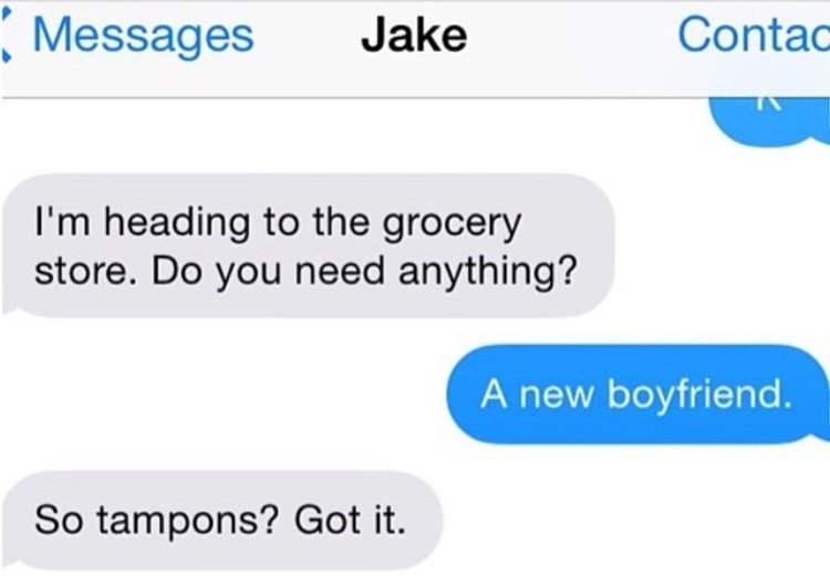 Text - Contac Messages Jake I'm heading to the grocery store. Do you need anything? A new boyfriend. So tampons? Got it.