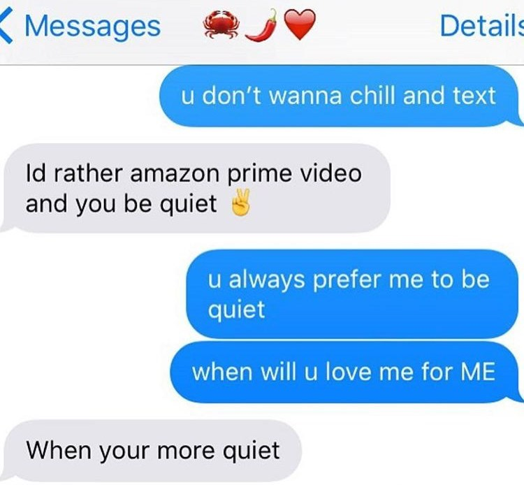Text - Messages Details u don't wanna chill and text ld rather amazon prime video and you be quiet always prefer me to be quiet when will u love me for ME When your more quiet