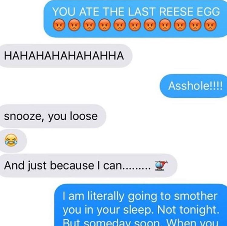 Text - YOU ATE THE LAST REESE EGG ఆఆ ఆఆ ఆఆ HAHAHAHAHAHAHHA Asshole!!!! snooze, you loose And just because I can... I am literally going to smother you in your sleep. Not tonight. But someday soon. When vOu