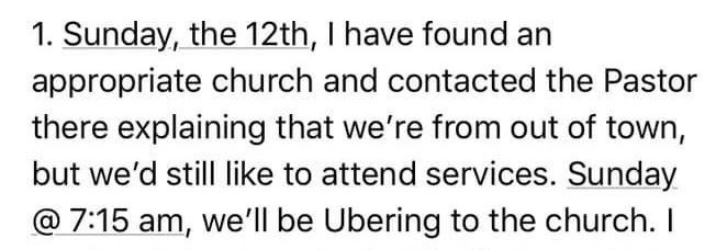 Text - 1. Sunday, the 12th, I have found an appropriate church and contacted the Pastor there explaining that we're from out of town, but we'd still like to attend services. Sunday @ 7:15 am, we'll be Ubering to the church. I