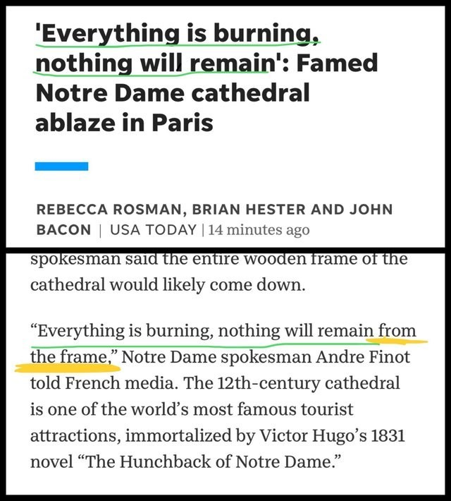 "Text - 'Everything is burning, nothing will remain': Famed Notre Dame cathedral ablaze in Paris REBECCA ROSMAN, BRIAN HESTER AND JOHN BACON USA TODAY 14 minutes ago spokesman said the entire wooden frame of the cathedral would likely come down ""Everything is burning, nothing will remain from the frame,"" Notre Dame spokesman Andre Finot told French media. The 12th-century cathedral is one of the world's most famous tourist attractions, immortalized by Victor Hugo's 1831 novel ""The Hunchback of No"