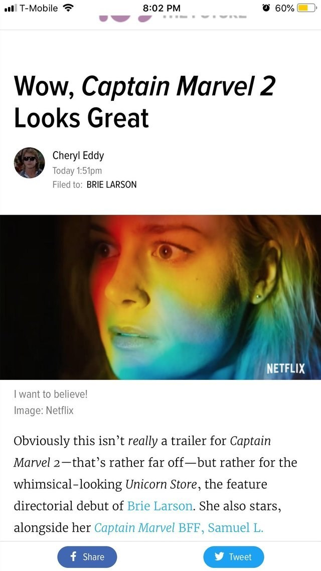 Text - l T-Mobile 60% 8:02 PM SV Wow, Captain Marvel 2 Looks Great Cheryl Eddy Today 1:51pm Filed to: BRIE LARSON NETFLIX I want to believe! Image: Netflix Obviously this isn't really a trailer for Captain Marvel 2-that's rather far off-but rather for the whimsical-looking Unicorn Store, the feature directorial debut of Brie Larson. She also stars, alongside her Captain Marvel BFF, Samuel L. f Share Tweet