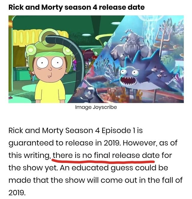 Text - Rick and Morty season 4 release date Image Joyscribe Rick and Morty Season 4 Episode 1is guaranteed to release in 2019. However, as of this writing, there is no final release date for the show yet. An educated guess could be made that the show will come out in the fall of 2019