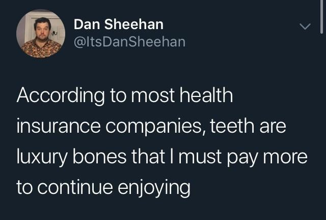 """Tweet that reads, """"According to most health insurance companies, teeth are luxury bones that I must pay more to continue enjoying"""""""