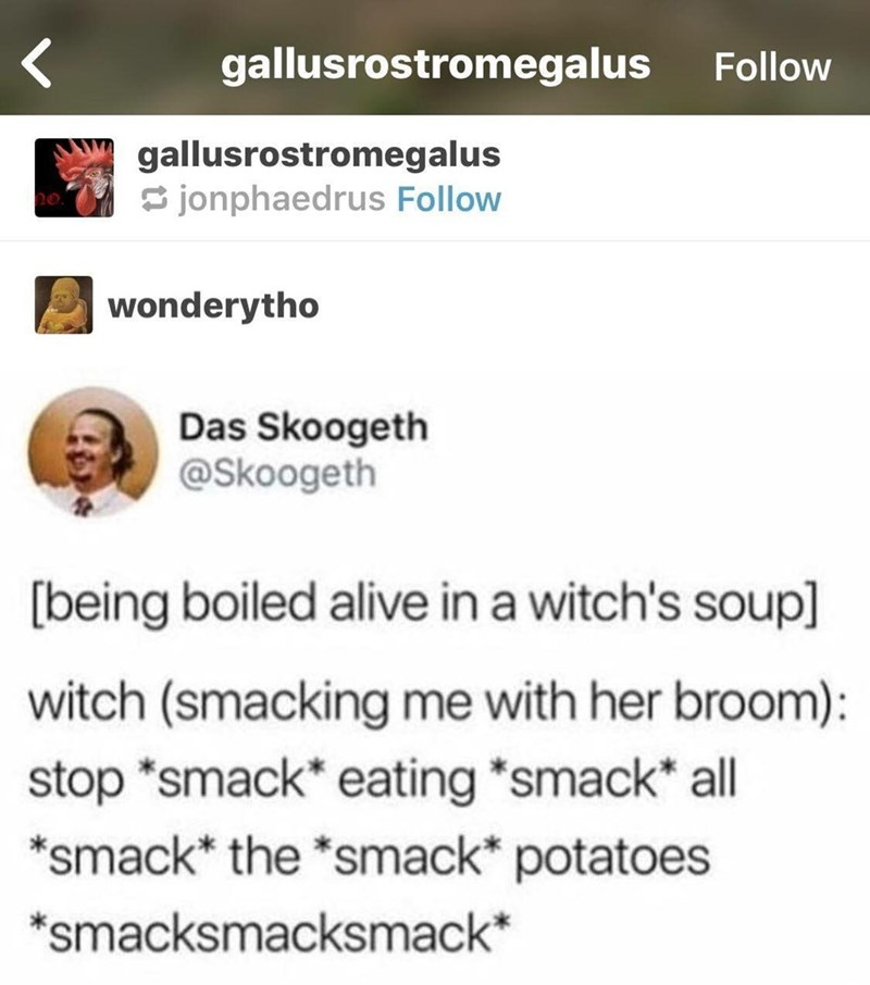 "Text - gallusrostromegalus Follow gallusrostromegalus jonphaedrus Follow wonderytho Das Skoogeth @Skoogeth [being boiled alive in a witch's soup] witch (smacking me with her broom) stop ""smack eating ""smack all *smack* the *smack* potatoes *smacksmacksmack*"