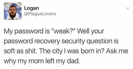"Text - Logan @PlagueLovers My password is ""weak?"" Well your password recovery security question is soft as shit. The city I was born in? Ask me why my mom left my dad."