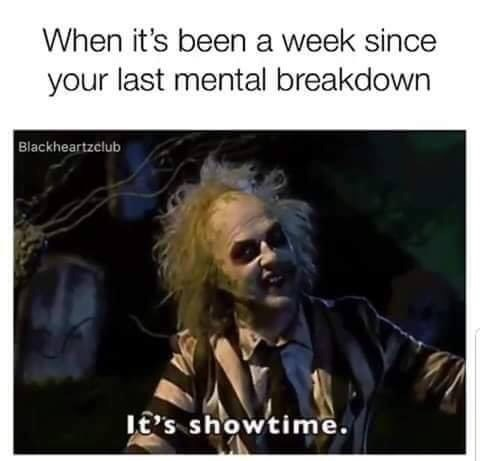 Text - When it's been a week since your last mental breakdown Blackheartzclub E'S showtime.