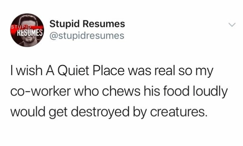 Text - Stupid Resumes RESUMES@stupidresumes STUPID I wish A Quiet Place was real so my co-worker who chews his food loudly would get destroyed by creatures.