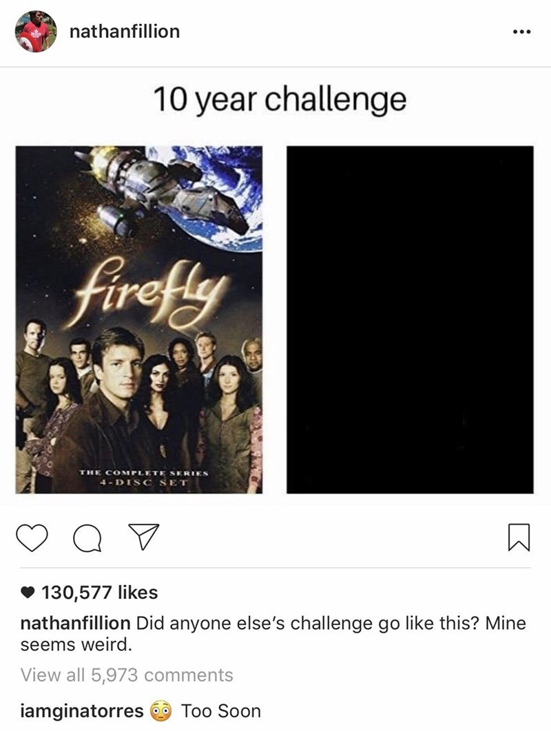 Text - nathanfillion 10 year challenge firefly THE COMPLETE SERIES 4-DISC SET 130,577 likes nathanfillion Did anyone else's challenge go like this? Mine seems weird. View all 5,973 comments