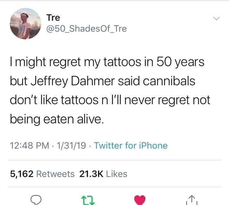 Text - Tre @50 ShadesOf_Tre Imight regret my tattoos in 50 years but Jeffrey Dahmer said cannibals don't like tattoos n l'll never regret not being eaten alive. 12:48 PM 1/31/19 Twitter for iPhone 5,162 Retweets 21.3K Likes