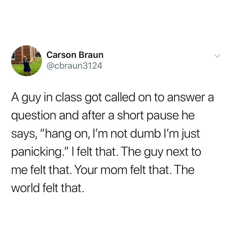 "Text - Carson Braun @cbraun3124 A guy in class got called on to answer a question and after a short pause he says, ""hang on, l'm not dumb I'm just panicking."" I felt that. The guy next to me felt that. Your mom felt that. The world felt that."