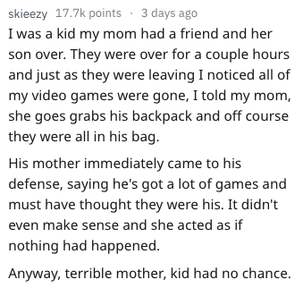 Text - skieezy 17.7k points 3 days ago I was a kid my mom had a friend and her son over. They were over for a couple hours and just as they were leaving I noticed all of my video games were gone, I told my mom, she goes grabs his backpack and off course they were all in his bag. His mother immediately came to his defense, saying he's got a lot of games and must have thought they were his. It didn't even make sense and she acted as if nothing had happened. Anyway, terrible mother, kid had no chan