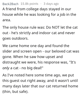"""Text - Back2Bach 15.8k points 3 days ago A friend from college days stayed in our house while he was looking for a job in the area. The only house rule was: Do NOT let the cat out he's strictly and indoor cat and never goes outdoors. We came home one day and found the slider and screen open - our beloved cat was gone. When he saw how upset and distraught we were, his response was, """"It's only a cat - no big deal!"""" As I've noted here some time ago, we put this guest out right away, and it wasn't u"""
