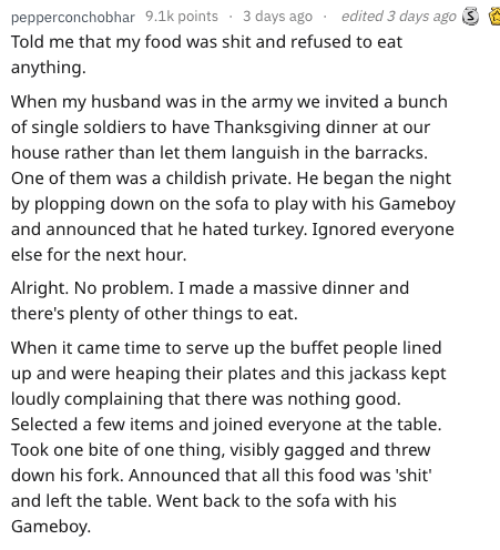 Text - edited 3 days ago S pepperconchobhar 9.1k points 3 days ago Told me that my food was shit and refused to eat anything. When my husband was in the army we invited a bunch of single soldiers to have Thanksgiving dinner at our house rather than let them languish in the barracks. One of them was a childish private. He began the night by plopping down on the sofa to play with his Gameboy and announced that he hated turkey. Ignored everyone else for the next hour. Alright. No problem. I made a