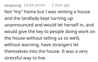 """Text - larayoung 14.6k points 3 days ago Not """"my"""" home but I was renting a house and the landlady kept turning up unannounced and would let herself in, and would give the key to people doing work on the house without telling us so we'd, without warning, have strangers let themselves into the house. It was a very stressful way to live"""