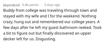 Text - beyondcivil 5.8k points 3 days ago Buddy from college was traveling through town and stayed with my wife and I for the weekend. Nothing crazy, hung out and remembered our college years. A few days after he left my guest bathroom reeked. Took a bit to figure out but finally discovered an upper decker left for us. Disgusting.