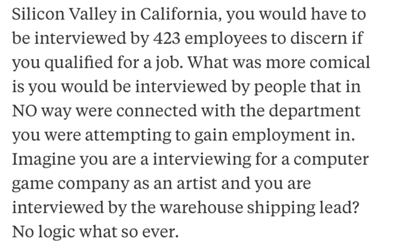job interview - Text - Silicon Valley in California, you would have to be interviewed by 423 employees to discern if you qualified for a job. What was more comical is you would be interviewed by people that in NO way were connected with the department you were attempting to gain employment in. Imagine you are a interviewing for a computer game company as an artist and you are interviewed by the warehouse shipping lead? No logic what so ever.