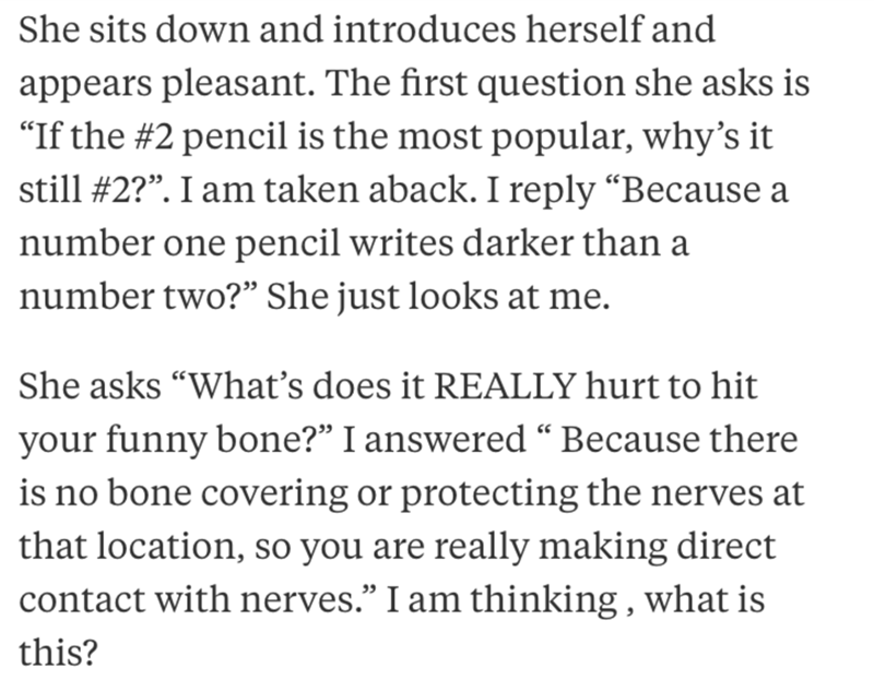"""job interview - Text - She sits down and introduces herself and appears pleasant. The first question she asks is """"If the #2 pencil is the most popular, why's it still #2?"""". I am taken aback. I reply """"Because a number one pencil writes darker than a number two?"""" She just looks at me. She asks """"What's does it REALLY hurt to hit your funny bone?"""" I answered """" Because there is no bone covering or protecting the nerves at that location, so you are really making direct contact with nerves."""" I am think"""