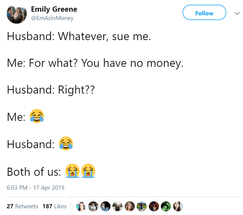 Text - Emily Greene @EmAsInMoney Follow Husband: Whatever, sue me. Me: For what? You have no money. Husband: Right?? Me: Husband: i Both of us: 6:03 PM 17 Apr 2019 27 Retweets 187 Likes
