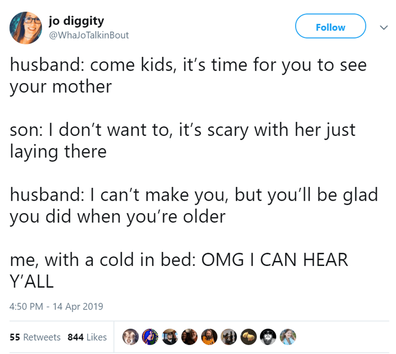 Text - jo diggity @WhaJo TalkinBout Follow husband: come kids, it's time for you to see your mother son: I don't want to, it's scary with her just laying there husband: I can't make you, but you'll be glad you did when you're older me, with a cold in bed: OMGI CAN HEAR Y'ALL 4:50 PM - 14 Apr 2019 55 Retweets 844 Likes
