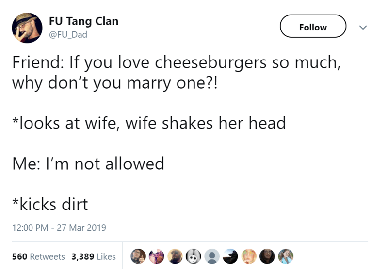 Text - FU Tang Clan Follow @FU_Dad Friend: If you love cheeseburgers so much, why don't you marry one?! *looks at wife, wife shakes her head Me: I'm not allowed *kicks dirt 12:00 PM 27 Mar 2019 560 Retweets 3,389 Likes