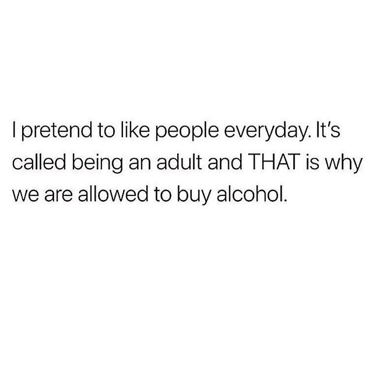 Text - I pretend to like people everyday. It's called being an adult and THAT is why we are allowed to buy alcohol.
