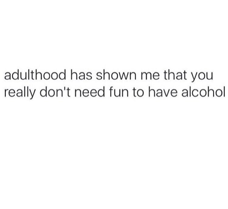 Text - adulthood has shown me that you really don't need fun to have alcohol