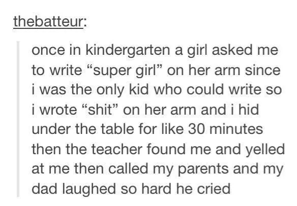 """Text - thebatteur: once in kindergarten a girl asked to write """"super girl"""" on her arm since i was the only kid who could write so i wrote """"shit"""" on her arm and i hid under the table for like 30 minutes then the teacher found me and yelled at me then called my parents and my dad laughed so hard he cried"""
