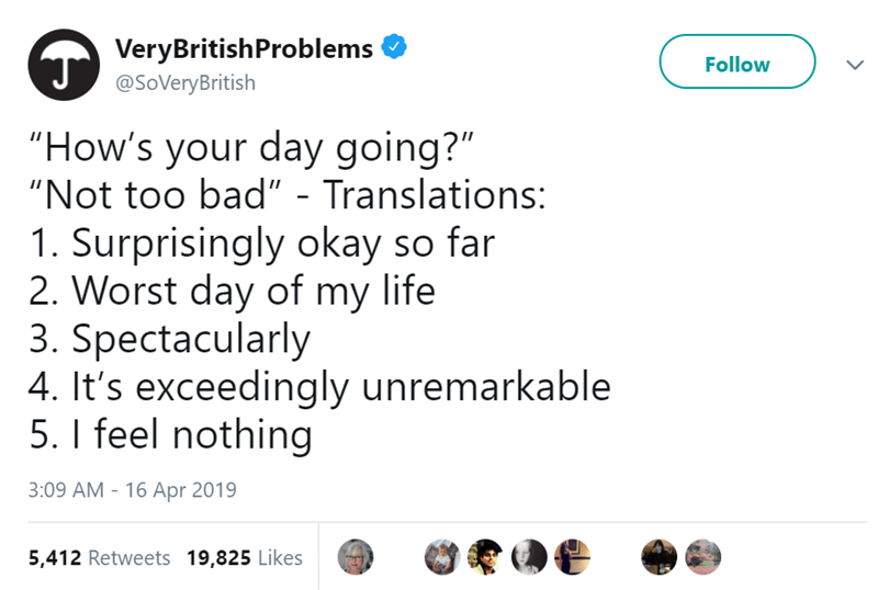 "Text - VeryBritishProblems @SoVeryBritish Follow ""How's your day going?"" ""Not too bad"" - Translations: 1. Surprisingly okay so far 2. Worst day of my life 3. Spectacularly 4. It's exceedingly unremarkable 5. I feel nothing 3:09 AM - 16 Apr 2019 5,412 Retweets 19,825 Likes"