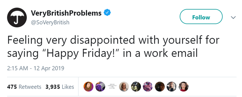 "Text - VeryBritishProblems Follow @SoVeryBritish Feeling very disappointed with yourself for saying ""Happy Friday!"" in a work email 2:15 AM - 12 Apr 2019 475 Retweets 3,935 Likes"