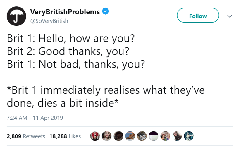 Text - VeryBritishProblems J@SoVeryBritish Follow Brit 1: Hello, how are you? Brit 2: Good thanks, you? Brit 1: Not bad, thanks, you? *Brit 1 immediately realises what they've done, dies a bit inside* 7:24 AM 11 Apr 2019 2,809 Retweets 18,288 Likes