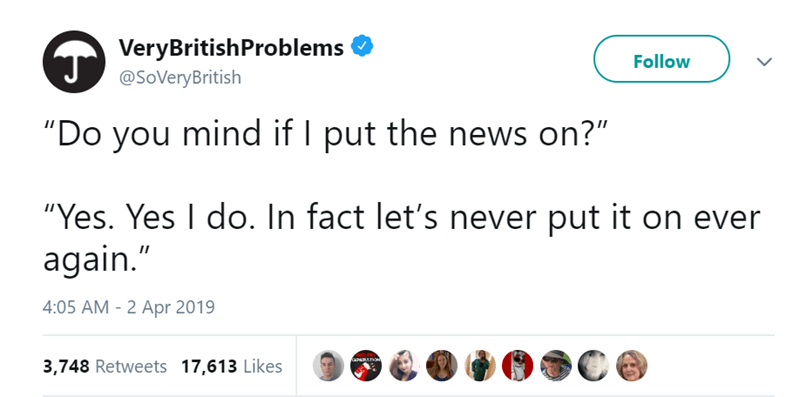 "Text - VeryBritish Problems Follow @SoVeryBritish ""Do you mind if I put the news on?"" ""Yes. Yes I do. In fact let's never put it on ever again."" 4:05 AM - 2 Apr 2019 GaNRATON 3,748 Retweets 17,613 Likes"