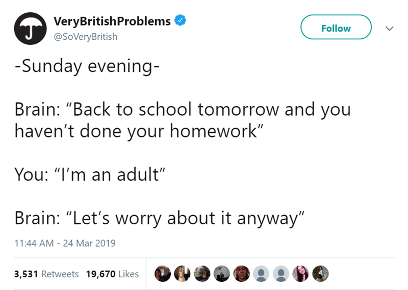 "Text - VeryBritishProblems Follow @SoVeryBritish -Sunday evening- Brain: ""Back to school tomorrow and you haven't done your homework"" You: ""I'm an adult"" Brain: ""Let's worry about it anyway"" 11:44 AM 24 Mar 2019 3,531 Retweets 19,670 Likes"