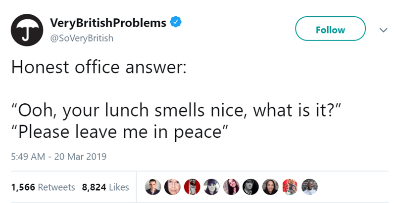 "Text - VeryBritishProblems Follow @SoVeryBritish Honest office answer: ""Ooh, your lunch smells nice, what is it?"" ""Please leave me in peace"" 5:49 AM 20 Mar 2019 1,566 Retweets 8,824 Likes >"
