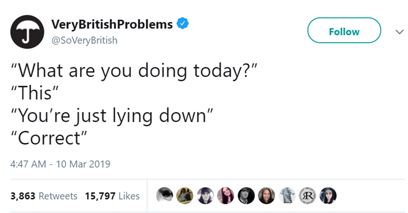 "Text - VeryBritishProblems Follow @SoVeryBritish ""What are you doing today?"" ""This"" ""You're just lying down"" II ""Correct"" 4:47 AM 10 Mar 2019 3,863 Retweets 15,797 Likes"