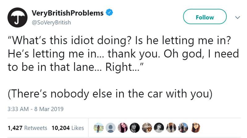 "Text - VeryBritishProblems Follow @SoVeryBritish ""What's this idiot doing? Is he letting me in? He's letting me in... thank you. Oh god, I need to be in that lane... Right..."" (There's nobody else in the car with you) 3:33 AM - 8 Mar 2019 1,427 Retweets 10,204 Likes"