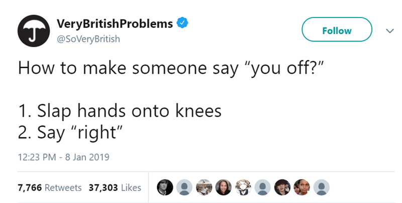 "Text - VeryBritishProblems J Follow @SoVeryBritish How to make someone say ""you off?"" 1. Slap hands onto knees 2. Say ""right"" 12:23 PM - 8 Jan 2019 7,766 Retweets 37,303 Likes"