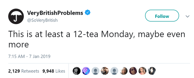 Text - VeryBritishProblems Follow @SoVeryBritish This is at least a 12-tea Monday, maybe even more 7:15 AM - 7 Jan 2019 2,129 Retweets 9,948 Likes
