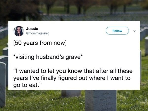 "Text - Jessie Follow @mommajessiec [50 years from now] *visiting husband's grave* ""I wanted to let you know that after all these years l've finally figured out where I want to go to eat."""