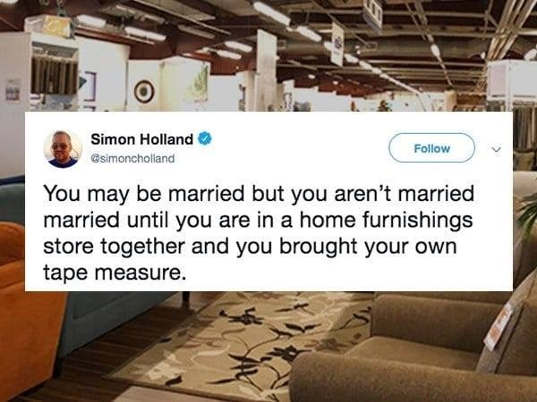 Text - Simon Holland Follow @simoncholland You may be married but you aren't married married until you are in a home furnishings store together and you brought your own tape measure.
