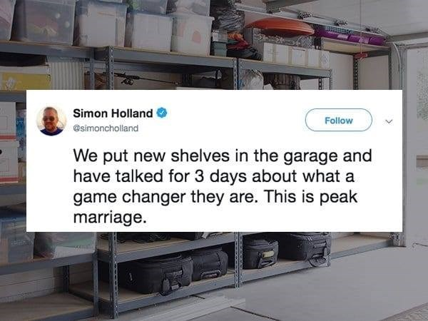 Text - Simon Holland Follow @simoncholland We put new shelves in the garage and have talked for 3 days about what a game changer they are. This is peak marriage.