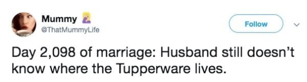 Text - Mummy E Follow @ThatMummyLife Day 2,098 of marriage: Husband still doesn't know where the Tupperware lives.